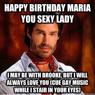 Happy Birthday Maria you sexy lady i may be with brooke, but i will always love you (cue gay music while i stair in your eyes)  birthday