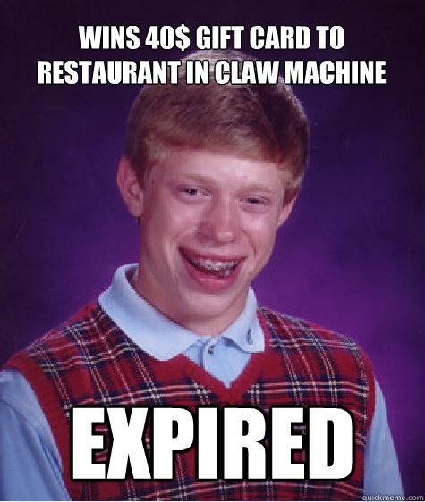 Wins 40$ gift card to restaurant in claw machine Expired - Wins 40$ gift card to restaurant in claw machine Expired  Bad Luck Brian