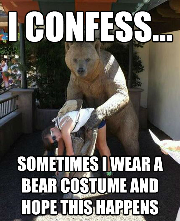 I CONFESS... SOMETIMES I WEAR A BEAR COSTUME AND HOPE THIS HAPPENS