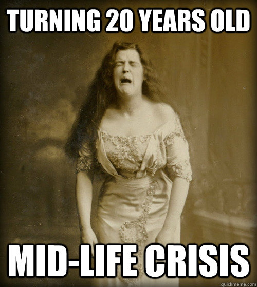 turning 20 years old mid-life crisis - turning 20 years old mid-life crisis  1890s Problems