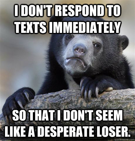 I don't respond to texts immediately so that I don't seem like a desperate loser. - I don't respond to texts immediately so that I don't seem like a desperate loser.  Confession Bear