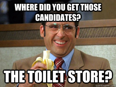 Where did you get those candidates? The toilet store? - Where did you get those candidates? The toilet store?  Brick Tamland