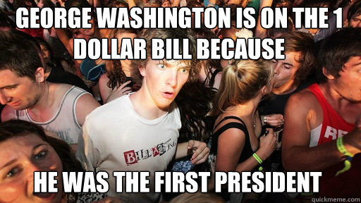 George Washington is on the 1 dollar bill because he was the first president - George Washington is on the 1 dollar bill because he was the first president  Sudden Clarity Clarence