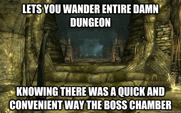 Lets you wander entire damn dungeon knowing there was a quick and convenient way the boss chamber  - Lets you wander entire damn dungeon knowing there was a quick and convenient way the boss chamber   Misc