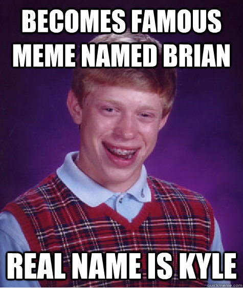 becomes famous meme named brian Real name is kyle Caption 3 goes here - becomes famous meme named brian Real name is kyle Caption 3 goes here  Bad Luck Brian