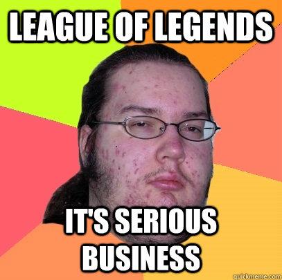 league of legends it's serious business - league of legends it's serious business  Butthurt Dweller