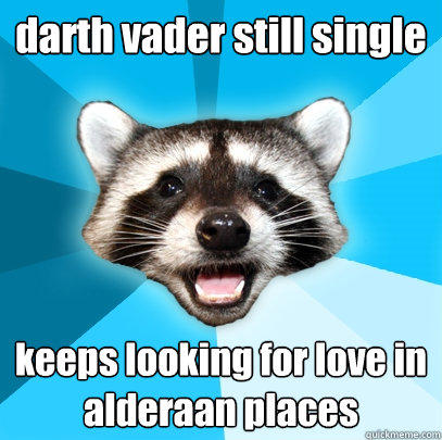 darth vader still single keeps looking for love in alderaan places - darth vader still single keeps looking for love in alderaan places  Lame Pun Coon