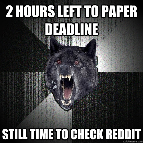 2 hours left to paper deadline still time to check reddit - 2 hours left to paper deadline still time to check reddit  Insanity Wolf