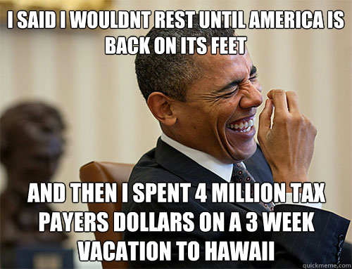 and then i spent 4 million tax payers dollars on a 3 week vacation to hawaii i said i wouldnt rest until America is back on its feet - and then i spent 4 million tax payers dollars on a 3 week vacation to hawaii i said i wouldnt rest until America is back on its feet  Obama Laughing