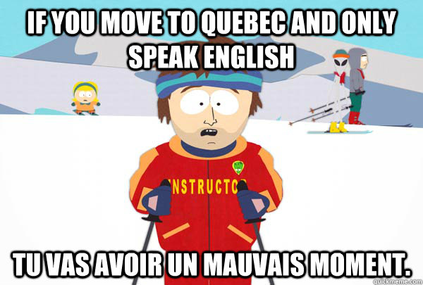 If you move to quebec and only speak english tu vas avoir un mauvais moment. - If you move to quebec and only speak english tu vas avoir un mauvais moment.  Super Cool Ski Instructor