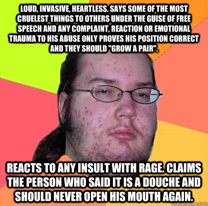 Loud, invasive, heartless. Says some of the most cruelest things to others under the guise of free speech and Any complaint, reaction or emotional trauma to his abuse only proves his position correct and they should
