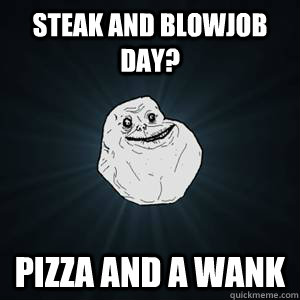 Lot going When is steak and blowjob day see what