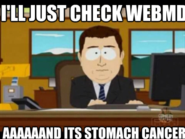 I'll just check webMD AAAAAAND ITS stomach cancer