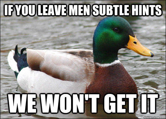 if you leave men subtle hints We won't get it - if you leave men subtle hints We won't get it  Actual Advice Mallard