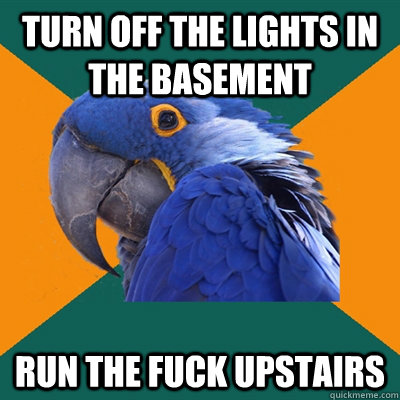 turn off the lights in the basement RUN THE FUCK UPSTAIRS - turn off the lights in the basement RUN THE FUCK UPSTAIRS  Paranoid Parrot