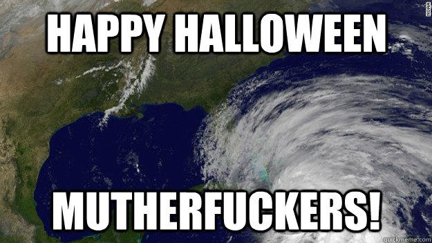 Happy Halloween  Mutherfuckers!  Hurricane Sandy