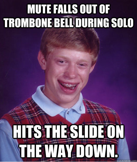Mute falls out of Trombone bell during solo Hits the slide on the way down. - Mute falls out of Trombone bell during solo Hits the slide on the way down.  Badluckbrian