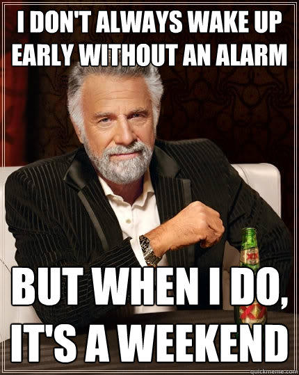 I don't always wake up early without an alarm But when I do, it's a weekend - I don't always wake up early without an alarm But when I do, it's a weekend  The Most Interesting Man In The World