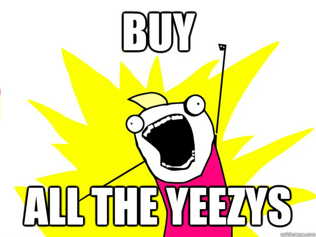 BUY All the yeezys  Buy All the Things