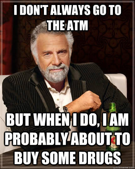 I don't always go to the ATM but when I do, I am probably about to buy some drugs - I don't always go to the ATM but when I do, I am probably about to buy some drugs  The Most Interesting Man In The World