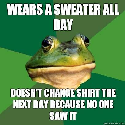 Wears a sweater all day Doesn't change shirt the next day because no one saw it
