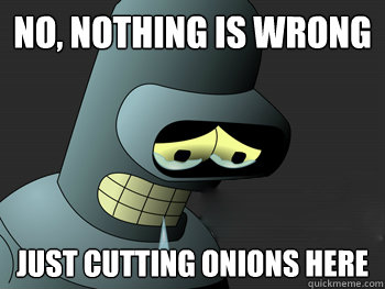 No, nothing is wrong  Just cutting onions here