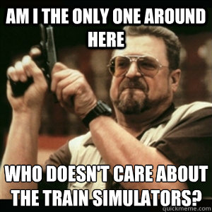 AM I THE ONLY ONE AROUND HERE WHO DOESN'T CARE ABOUT THE TRAIN SIMULATORS?