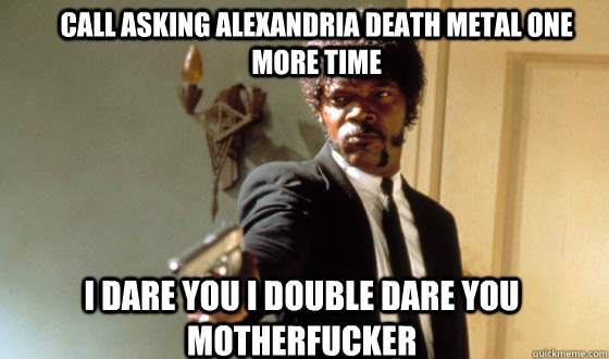 Call asking alexandria death metal one more time I dare you I double dare you motherfucker