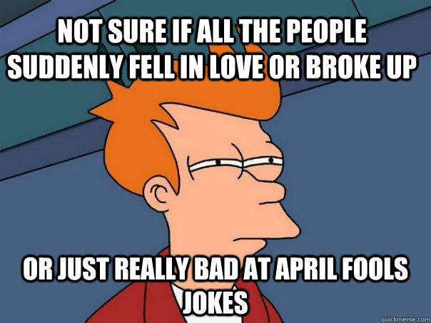 not sure if all the people suddenly fell in love or broke up or just really bad at april fools jokes - not sure if all the people suddenly fell in love or broke up or just really bad at april fools jokes  Futurama Fry