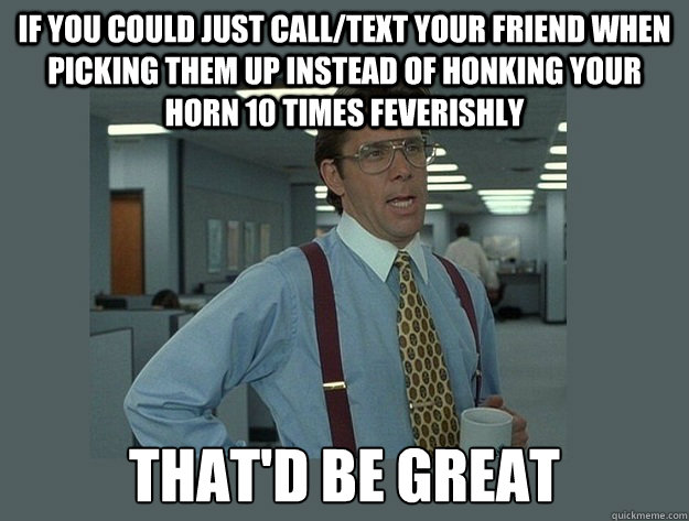 If you could just call/text your friend when picking them up instead of honking your horn 10 times feverishly That'd be great - If you could just call/text your friend when picking them up instead of honking your horn 10 times feverishly That'd be great  Office Space Lumbergh