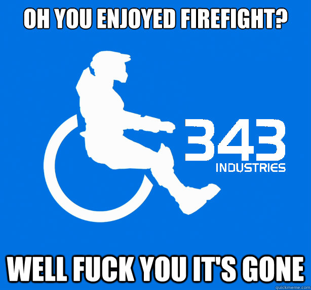 Oh you enjoyed Firefight?  Well fuck you it's gone
