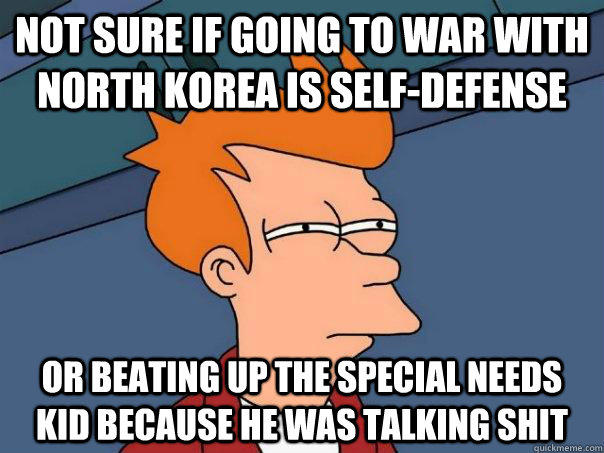 Not sure if going to war with North Korea is self-defense Or beating up the special needs kid because he was talking shit - Not sure if going to war with North Korea is self-defense Or beating up the special needs kid because he was talking shit  Futurama Fry