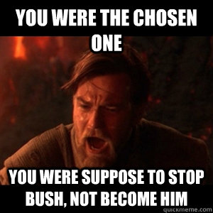 You were the chosen one you were suppose to stop bush, not become him