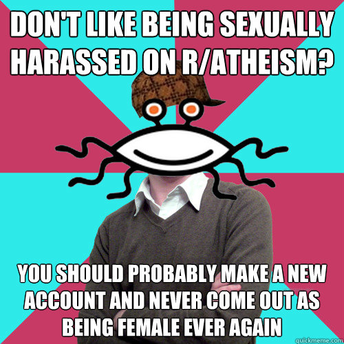 Don't like being sexually harassed on r/atheism? You should probably make a new account and never come out as being female ever again - Don't like being sexually harassed on r/atheism? You should probably make a new account and never come out as being female ever again  Scumbag Privilege Denying rAtheism
