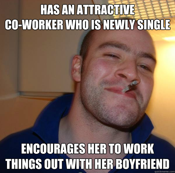 has an attractive  co-worker who is newly single  encourages her to work things out with her boyfriend - has an attractive  co-worker who is newly single  encourages her to work things out with her boyfriend  Misc