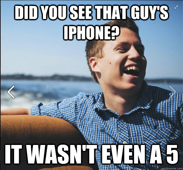 Did you see that guy's iphone? it wasn't even a 5 - Did you see that guy's iphone? it wasn't even a 5  suburb white kid