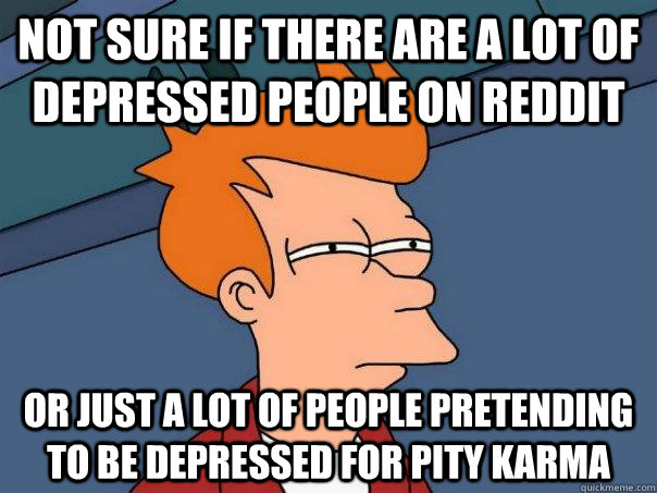 Not sure if there are a lot of depressed people on reddit Or just a lot of people pretending to be depressed for pity karma - Not sure if there are a lot of depressed people on reddit Or just a lot of people pretending to be depressed for pity karma  Futurama Fry