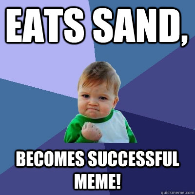 Eats Sand, Becomes Successful Meme! - Eats Sand, Becomes Successful Meme!  Success Kid