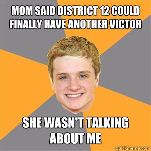 Mom said district 12 could finally have another victor she wasn't talking about me  - Mom said district 12 could finally have another victor she wasn't talking about me   Peeta Mellark