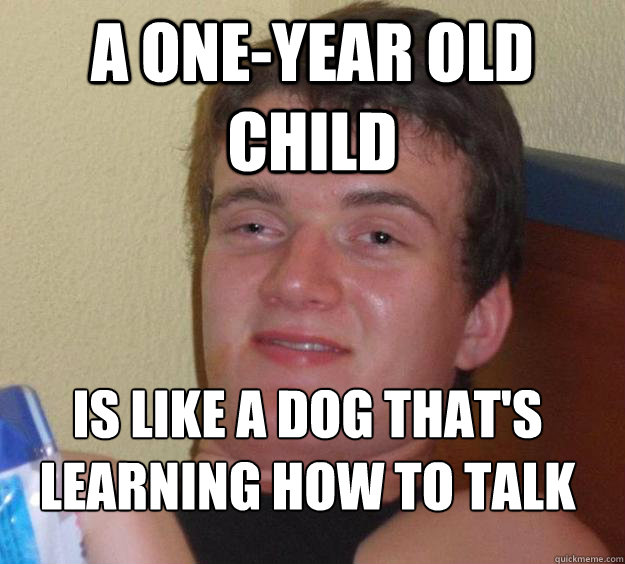 a one-year old child is like a dog that's learning how to talk  - a one-year old child is like a dog that's learning how to talk   10 Guy