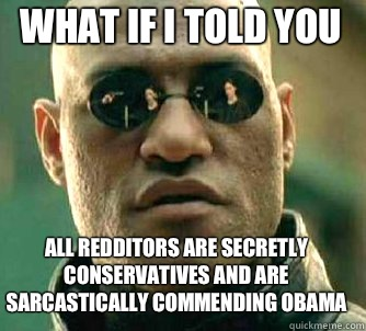 What if I told you all Redditors are secretly conservatives and are sarcastically commending Obama - What if I told you all Redditors are secretly conservatives and are sarcastically commending Obama  Matrix Morpheus