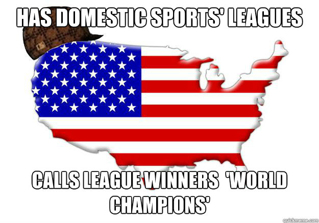 HAS DOMESTIC SPORTS' LEAGUES CALLS LEAGUE WINNERS  'WORLD CHAMPIONS' - HAS DOMESTIC SPORTS' LEAGUES CALLS LEAGUE WINNERS  'WORLD CHAMPIONS'  Scumbag america