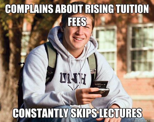 complains about rising tuition fees constantly skips lectures - complains about rising tuition fees constantly skips lectures  College Freshman