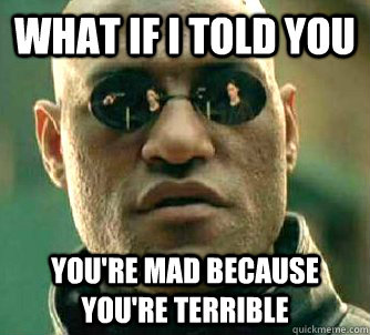What if I told you You're mad because you're terrible - What if I told you You're mad because you're terrible  Matrix Morpheus