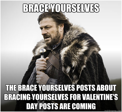 Brace Yourselves the brace yourselves posts about bracing yourselves for valentine's day posts are coming