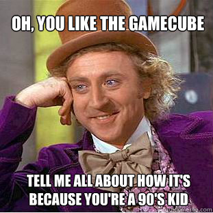 Oh, you like the Gamecube Tell me all about how it's because you're a 90's kid  Willy Wonka Meme