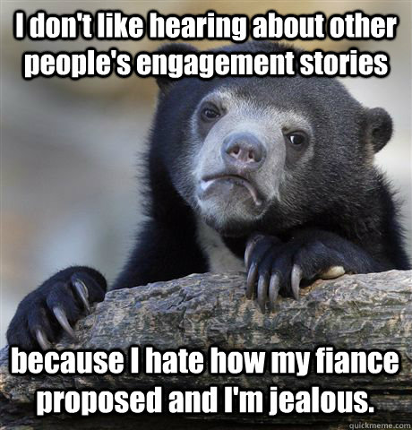 I don't like hearing about other people's engagement stories because I hate how my fiance proposed and I'm jealous.  - I don't like hearing about other people's engagement stories because I hate how my fiance proposed and I'm jealous.   Confession Bear