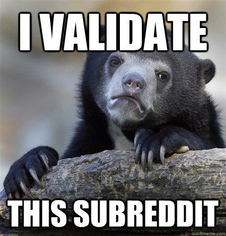 I validate this subreddit - I validate this subreddit  Confession Bear