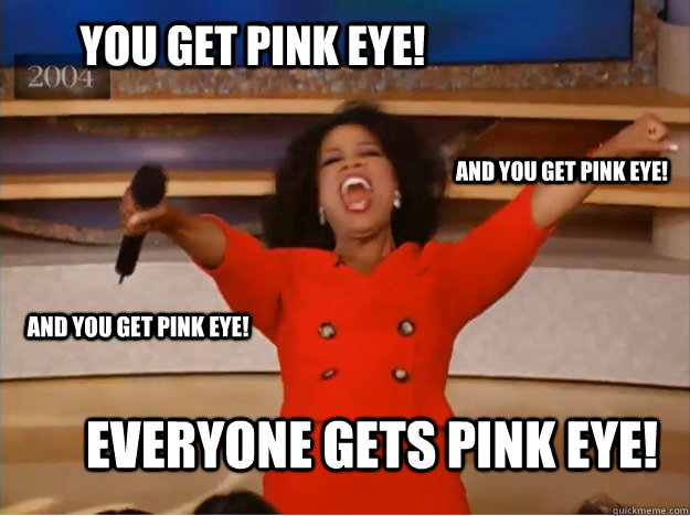 You get Pink Eye! everyone gets pink eye! and you get pink eye! and you get pink eye!  oprah you get a car