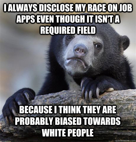 I ALWAYS DISCLOSE MY RACE ON JOB APPS EVEN THOUGH IT ISN'T A REQUIRED FIELD BECAUSE I THINK THEY ARE PROBABLY BIASED TOWARDS WHITE PEOPLE - I ALWAYS DISCLOSE MY RACE ON JOB APPS EVEN THOUGH IT ISN'T A REQUIRED FIELD BECAUSE I THINK THEY ARE PROBABLY BIASED TOWARDS WHITE PEOPLE  Confession Bear